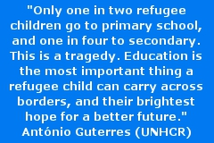 """Only one in two refugee children go to primary school, and one in four to secondary. This is a tragedy. Education is the most important thing a refugee child can carry across borders, and their brightest hope for a better future."" Zitat von António Guterres, UN High Commissioner for Refugees (UNHCR), <a href=http://www.unhcr.org/555b36009.html target=""_blank"">Quelle</a>"